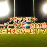 アオテアロア・NZスーパーラグビー2020出場の注目メンバーは!?